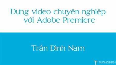 Dựng video chuyên nghiệp với Adobe Premiere – Trần Đình Nam